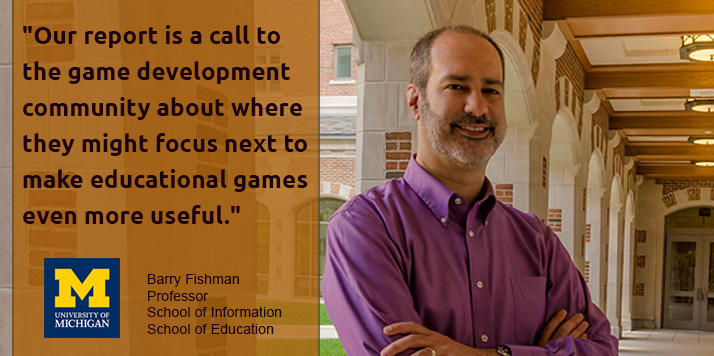 """Our report is a call to the game development community about where they might focus next to make educational games even more useful."" Barry Fishman, professor School of Information and School of Education"