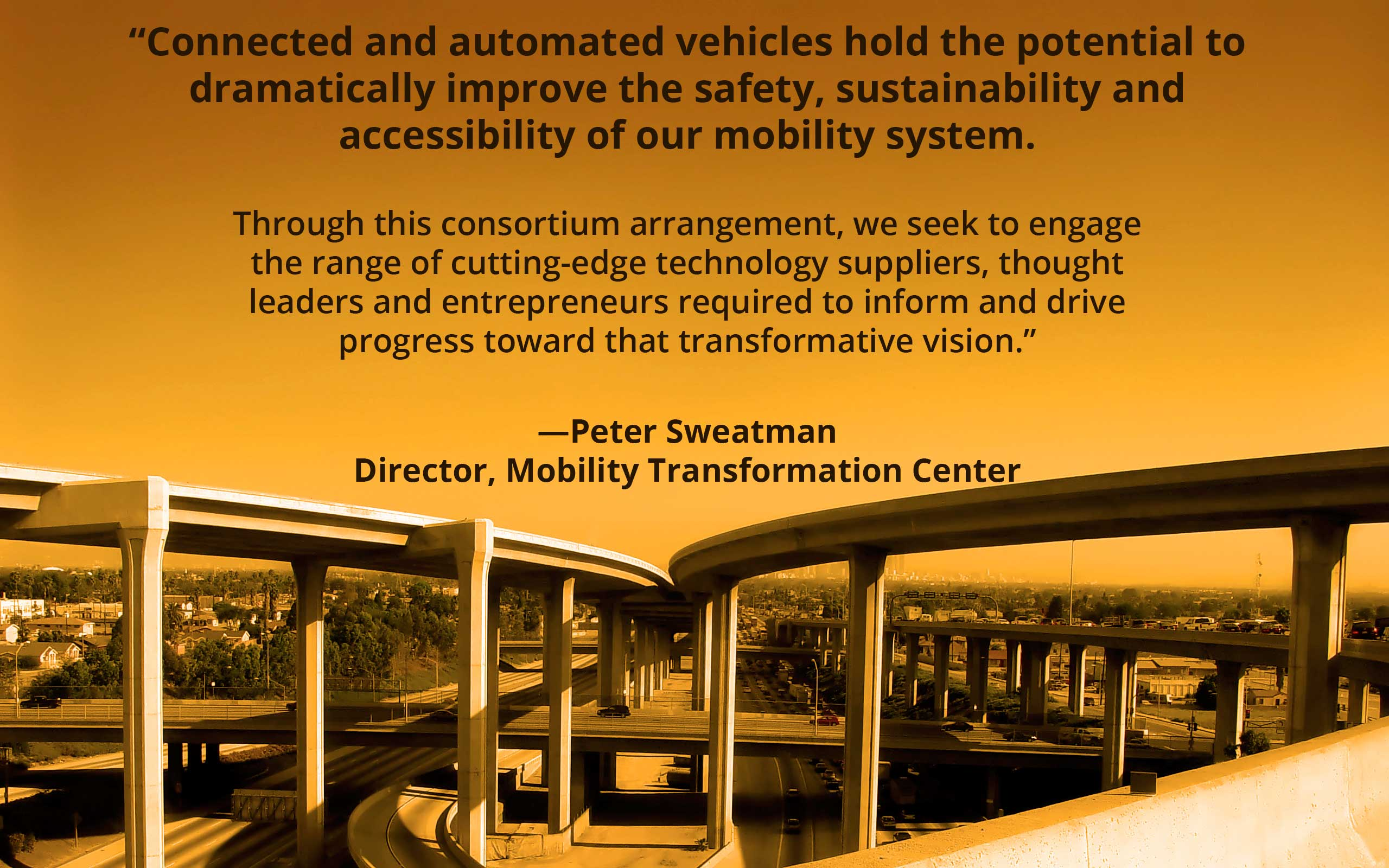 "Quote from Peter Sweatman Director, Mobility Transformation Center: ""Connected and automated vehicles hold the potential to  dramatically improve the safety, sustainability and  accessibility of our mobility system.  Through this consortium arrangement, we seek to engage  the range of cutting-edge technology suppliers, thought leaders and entrepreneurs required to inform and drive  progress toward that transformative vision"" over elevated highways converging."