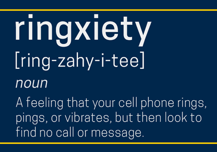 Ringxiety: Noun. A feeling that your cell phone rings, pings, or vibrates, but then look to find no call or message.