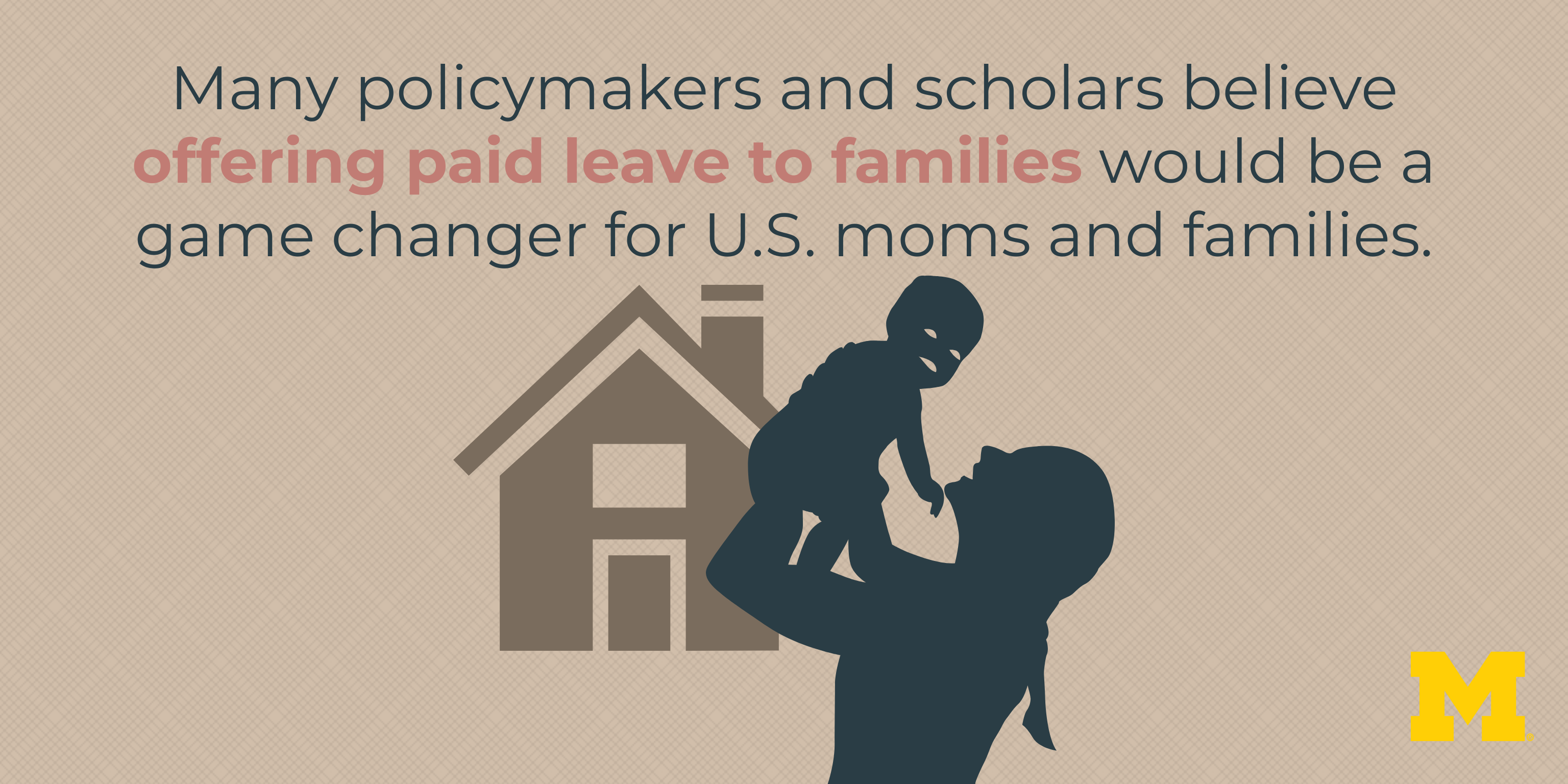 Many policymakers and scholars believe offering paid leave to families would be a game changer for U.S. moms and families.